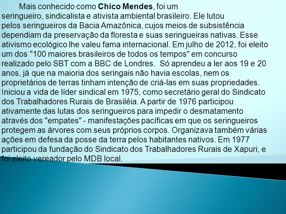 Mais conhecido como Chico Mendes, foi um seringueiro, sindicalista e ativista ambiental brasileiro. Ele lutou pelos seringueiros da Bacia Amazônica, c