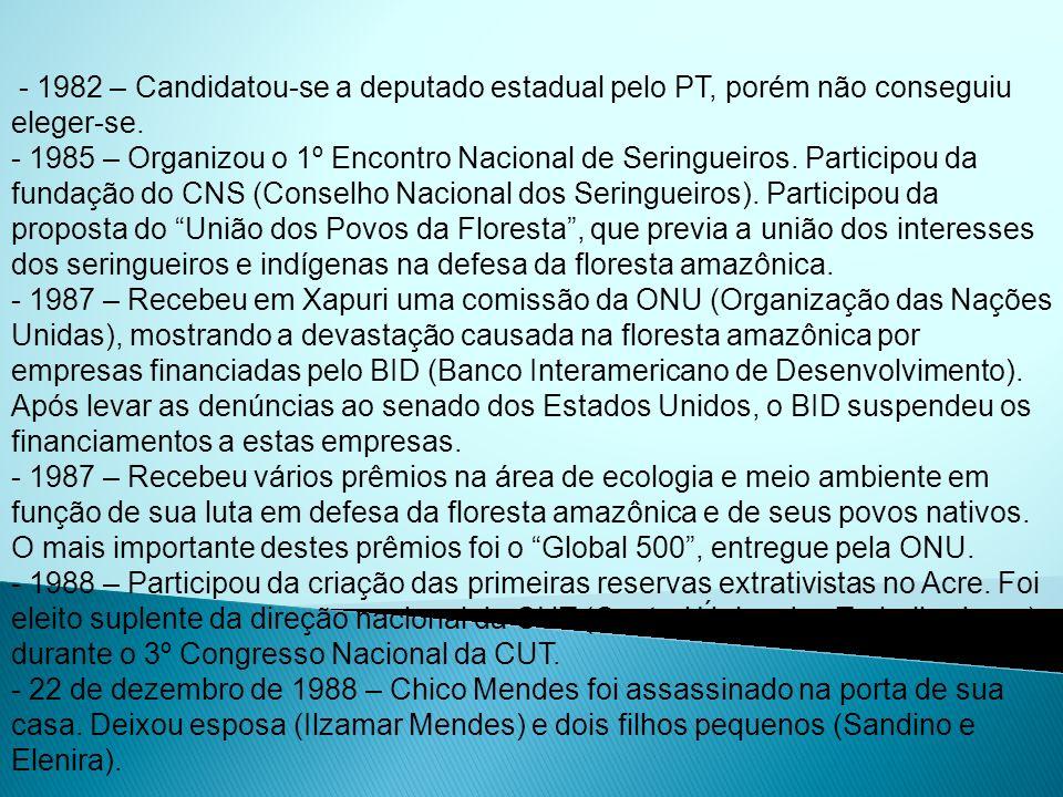 - 1982 – Candidatou-se a deputado estadual pelo PT, porém não conseguiu eleger-se. - 1985 – Organizou o 1º Encontro Nacional de Seringueiros. Particip