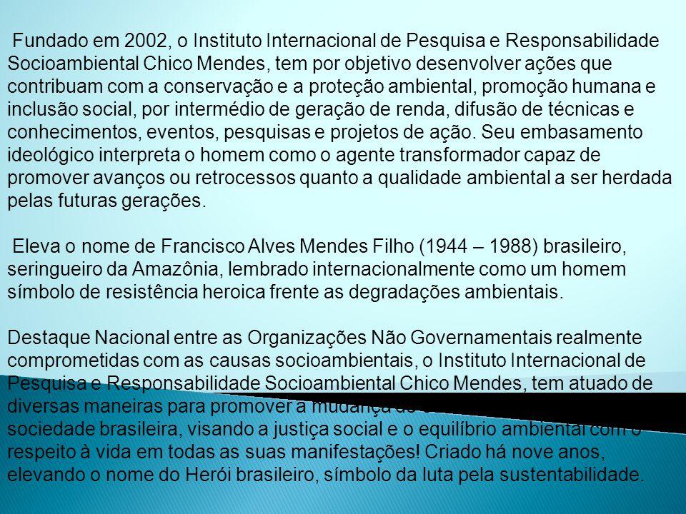 Fundado em 2002, o Instituto Internacional de Pesquisa e Responsabilidade Socioambiental Chico Mendes, tem por objetivo desenvolver ações que contribu