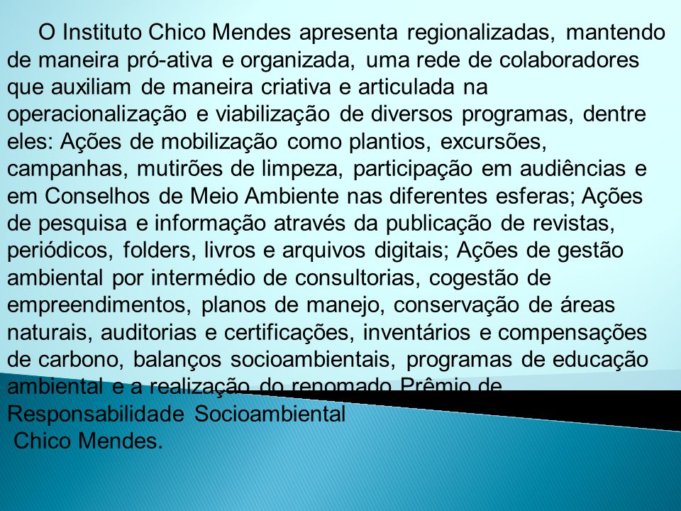 O Instituto Chico Mendes apresenta regionalizadas, mantendo de maneira pró-ativa e organizada, uma rede de colaboradores que auxiliam de maneira criat