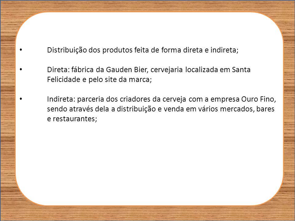 Distribuição dos produtos feita de forma direta e indireta; Direta: fábrica da Gauden Bier, cervejaria localizada em Santa Felicidade e pelo site da m