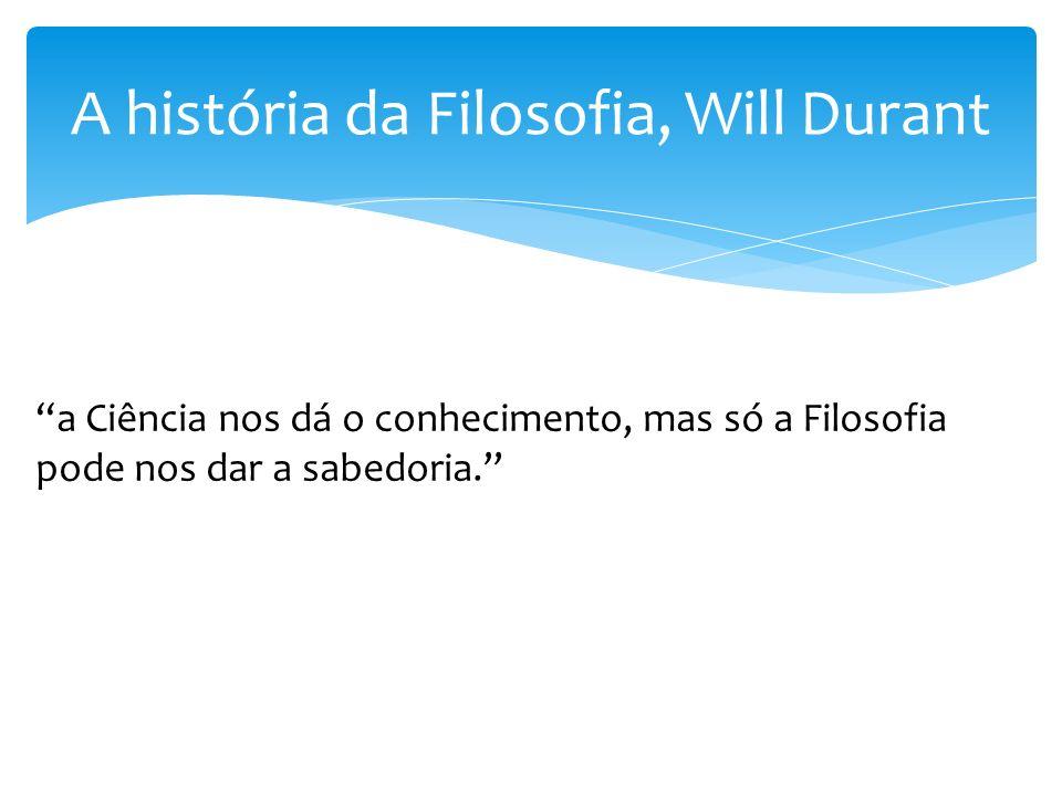 A história da Filosofia, Will Durant a Ciência nos dá o conhecimento, mas só a Filosofia pode nos dar a sabedoria.