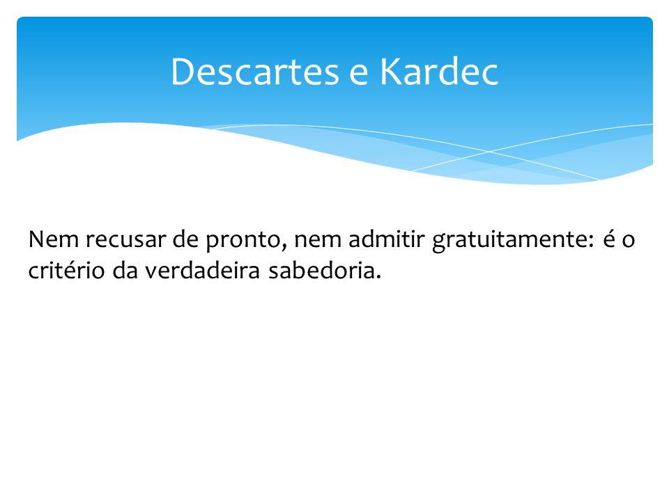 Descartes e Kardec Nem recusar de pronto, nem admitir gratuitamente: é o critério da verdadeira sabedoria.