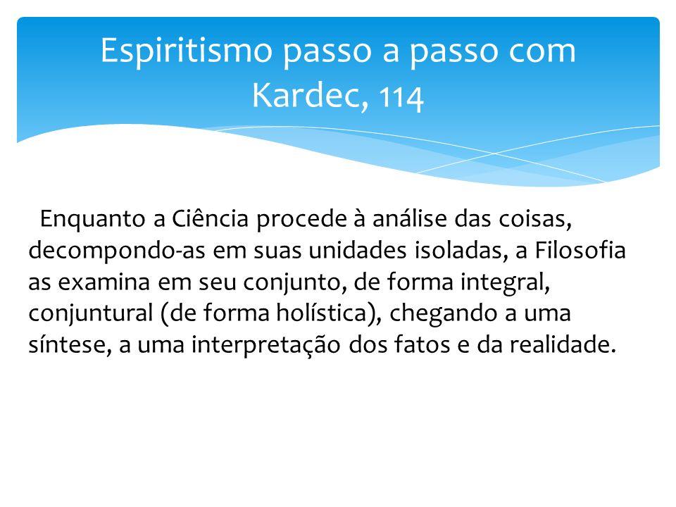 Espiritismo passo a passo com Kardec, 114 Enquanto a Ciência procede à análise das coisas, decompondo-as em suas unidades isoladas, a Filosofia as exa