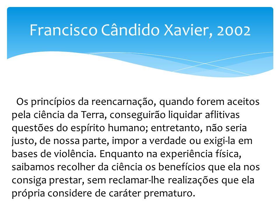 Francisco Cândido Xavier, 2002 Os princípios da reencarnação, quando forem aceitos pela ciência da Terra, conseguirão liquidar aflitivas questões do e