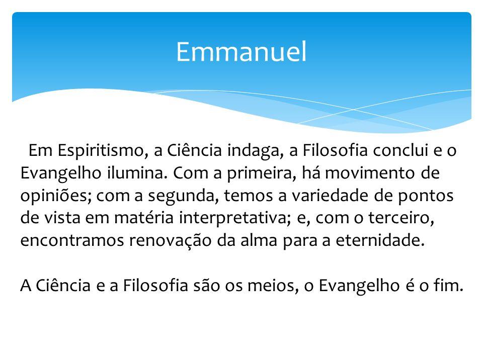 Emmanuel Em Espiritismo, a Ciência indaga, a Filosofia conclui e o Evangelho ilumina. Com a primeira, há movimento de opiniões; com a segunda, temos a