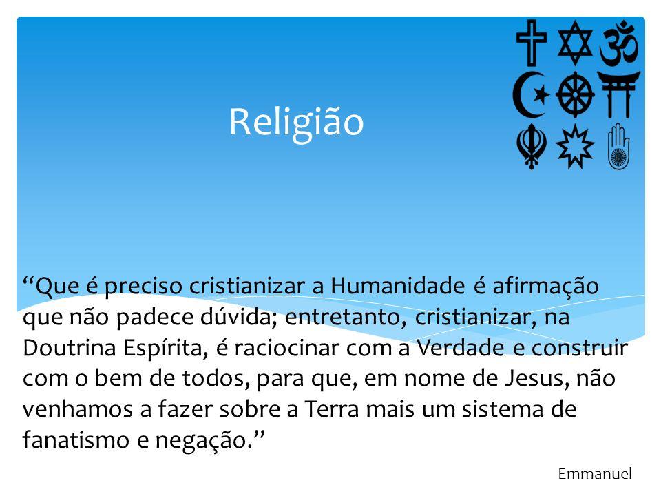 Religião Que é preciso cristianizar a Humanidade é afirmação que não padece dúvida; entretanto, cristianizar, na Doutrina Espírita, é raciocinar com a