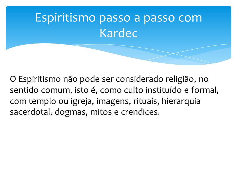 Espiritismo passo a passo com Kardec O Espiritismo não pode ser considerado religião, no sentido comum, isto é, como culto instituído e formal, com te