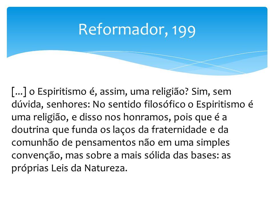Reformador, 199 [...] o Espiritismo é, assim, uma religião? Sim, sem dúvida, senhores: No sentido filosófico o Espiritismo é uma religião, e disso nos