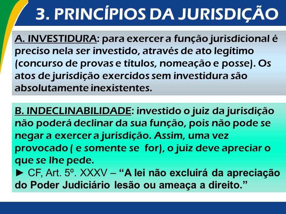 3. PRINCÍPIOS DA JURISDIÇÃO A. INVESTIDURA: para exercer a função jurisdicional é preciso nela ser investido, através de ato legítimo (concurso de pro