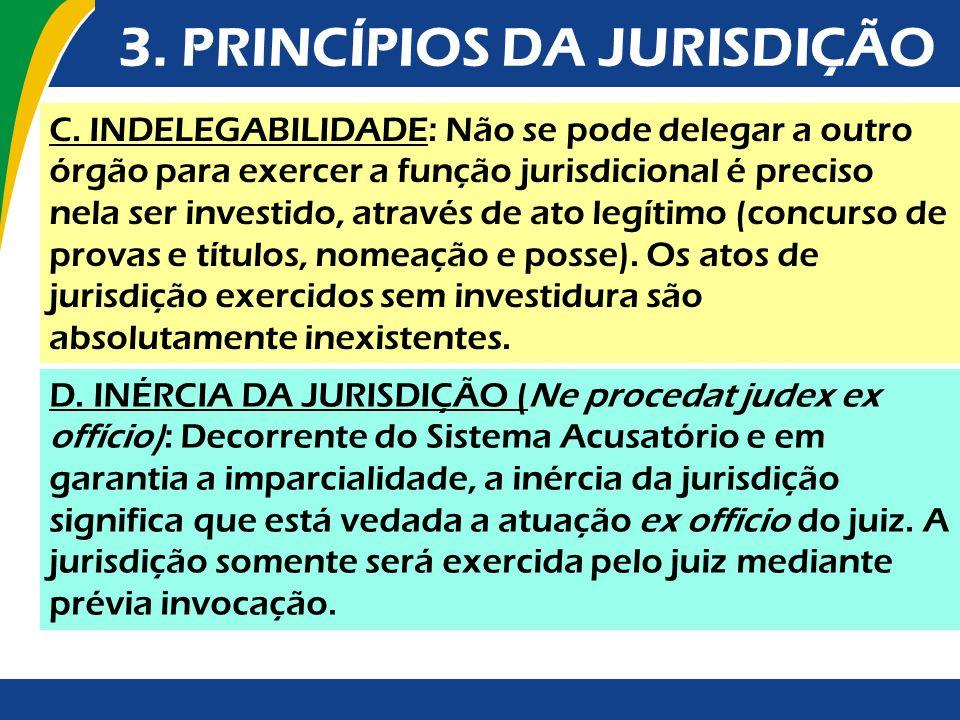 3. PRINCÍPIOS DA JURISDIÇÃO C. INDELEGABILIDADE: Não se pode delegar a outro órgão para exercer a função jurisdicional é preciso nela ser investido, a