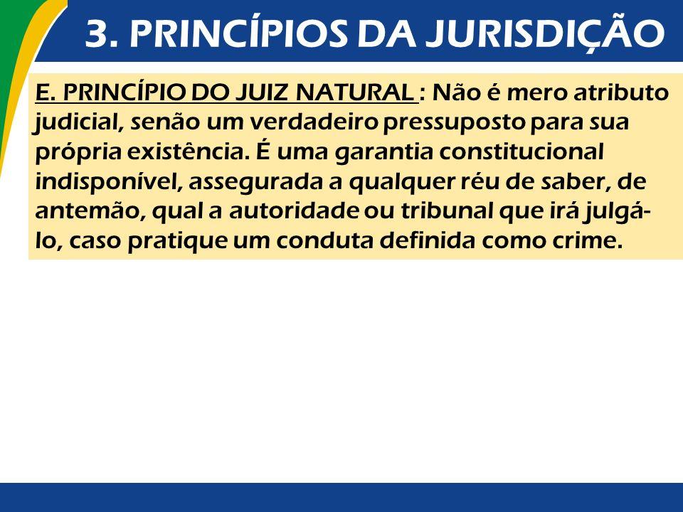 3. PRINCÍPIOS DA JURISDIÇÃO E. PRINCÍPIO DO JUIZ NATURAL : Não é mero atributo judicial, senão um verdadeiro pressuposto para sua própria existência.