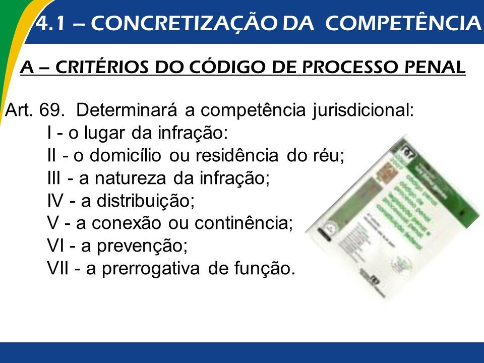 4.1 – CONCRETIZAÇÃO DA COMPETÊNCIA A – CRITÉRIOS DO CÓDIGO DE PROCESSO PENAL Art. 69. Determinará a competência jurisdicional: I - o lugar da infração