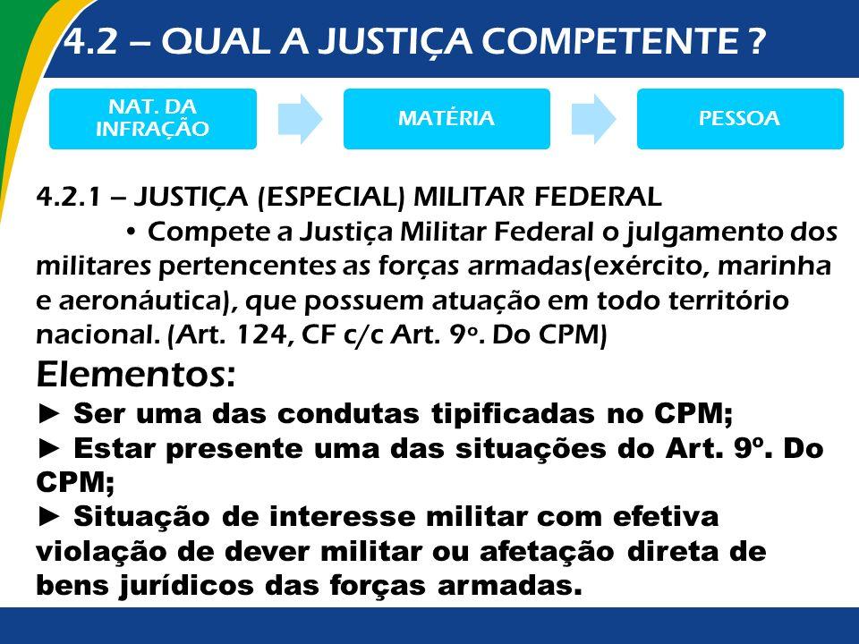 4.2 – QUAL A JUSTIÇA COMPETENTE ? NAT. DA INFRAÇÃO MATÉRIAPESSOA 4.2.1 – JUSTIÇA (ESPECIAL) MILITAR FEDERAL Compete a Justiça Militar Federal o julgam