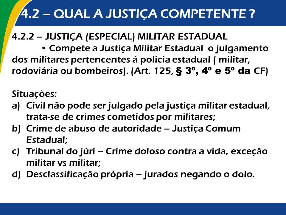 4.2 – QUAL A JUSTIÇA COMPETENTE ? 4.2.2 – JUSTIÇA (ESPECIAL) MILITAR ESTADUAL Compete a Justiça Militar Estadual o julgamento dos militares pertencent
