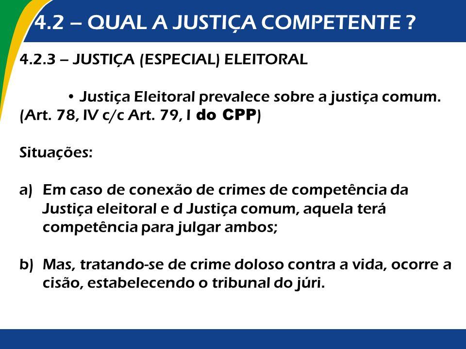 4.2 – QUAL A JUSTIÇA COMPETENTE ? 4.2.3 – JUSTIÇA (ESPECIAL) ELEITORAL Justiça Eleitoral prevalece sobre a justiça comum. (Art. 78, IV c/c Art. 79, I