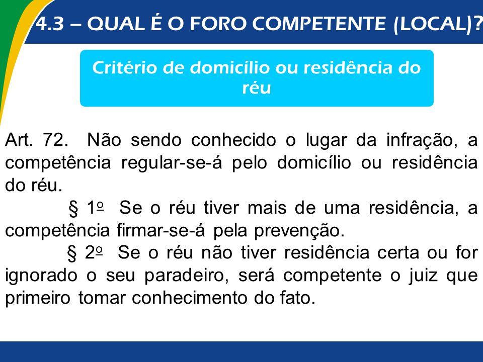 4.3 – QUAL É O FORO COMPETENTE (LOCAL )? Critério de domicílio ou residência do réu Art. 72. Não sendo conhecido o lugar da infração, a competência re