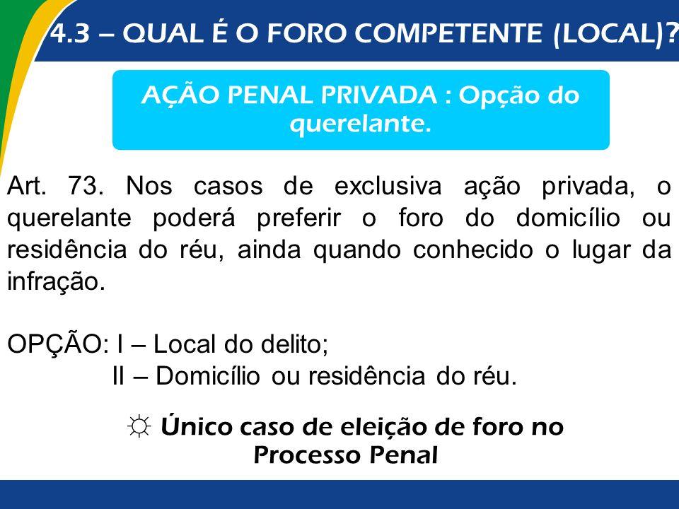 4.3 – QUAL É O FORO COMPETENTE (LOCAL )? AÇÃO PENAL PRIVADA : Opção do querelante. Art. 73. Nos casos de exclusiva ação privada, o querelante poderá p
