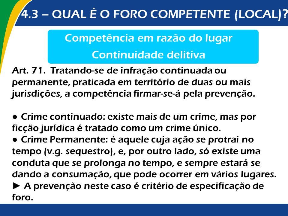 4.3 – QUAL É O FORO COMPETENTE (LOCAL )? Competência em razão do lugar Continuidade delitiva Art. 71. Tratando-se de infração continuada ou permanente