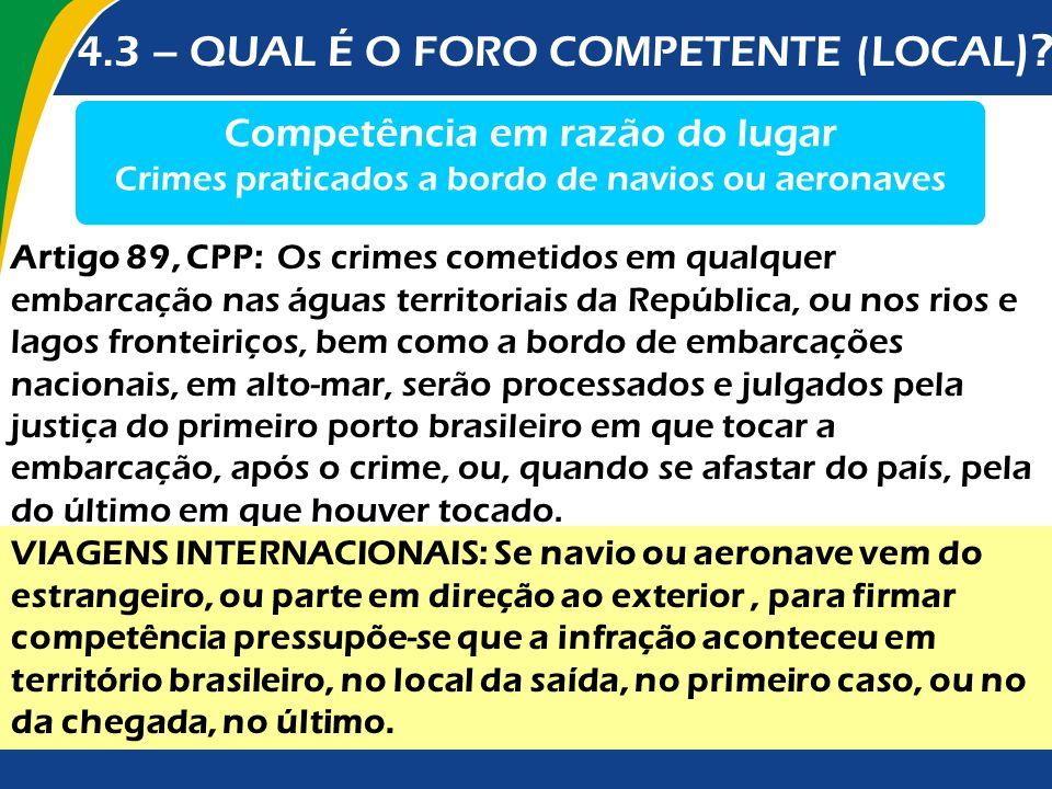 4.3 – QUAL É O FORO COMPETENTE (LOCAL )? Competência em razão do lugar Crimes praticados a bordo de navios ou aeronaves Artigo 89, CPP: Os crimes come