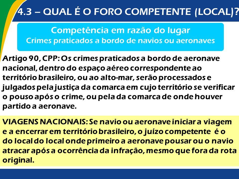 4.3 – QUAL É O FORO COMPETENTE (LOCAL )? Competência em razão do lugar Crimes praticados a bordo de navios ou aeronaves Artigo 90, CPP: Os crimes prat