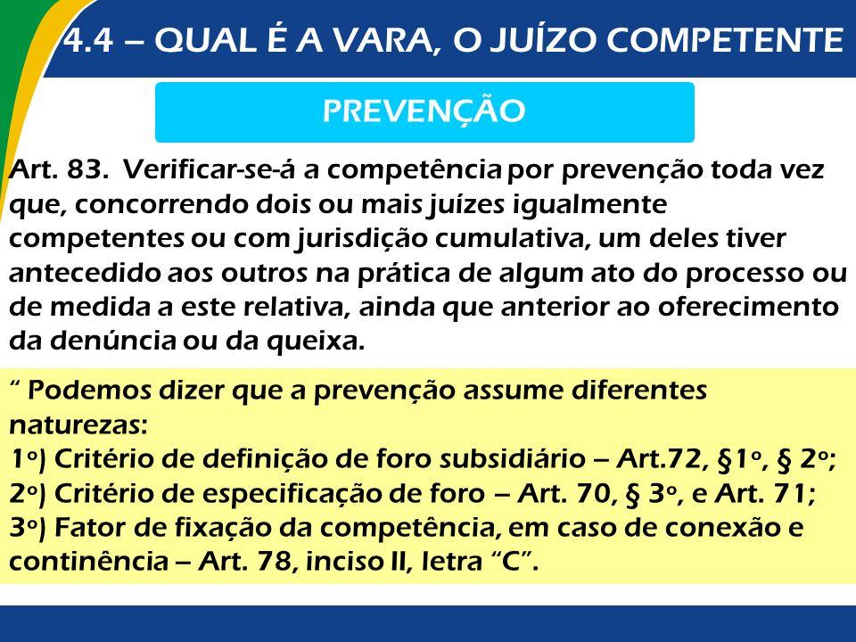 4.4 – QUAL É A VARA, O JUÍZO COMPETENTE PREVENÇÃO Art. 83. Verificar-se-á a competência por prevenção toda vez que, concorrendo dois ou mais juízes ig