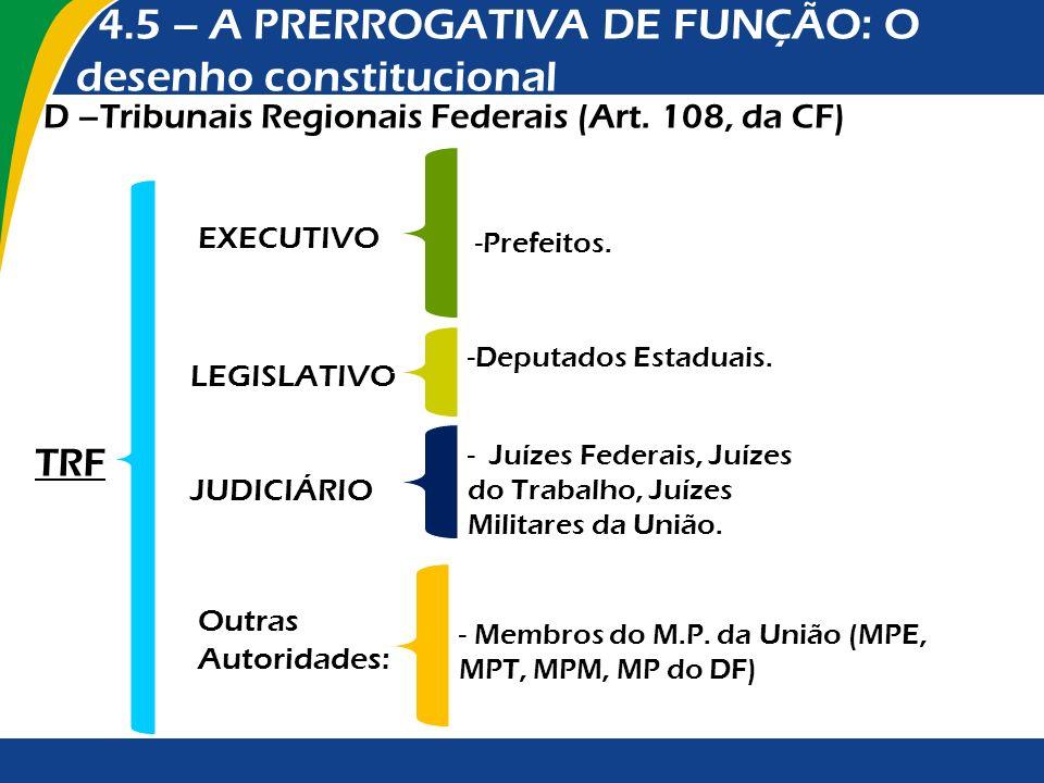 4.5 – A PRERROGATIVA DE FUNÇÃO: O desenho constitucional D –Tribunais Regionais Federais (Art. 108, da CF) EXECUTIVO -Prefeitos. LEGISLATIVO TRF -Depu