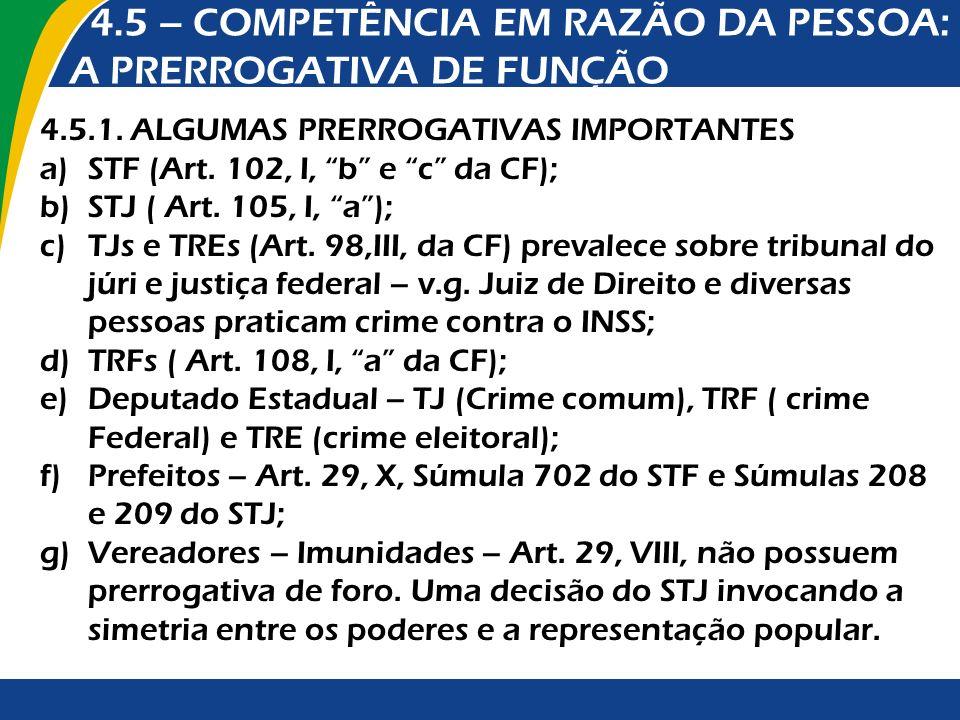 4.5 – COMPETÊNCIA EM RAZÃO DA PESSOA: A PRERROGATIVA DE FUNÇÃO 4.5.1. ALGUMAS PRERROGATIVAS IMPORTANTES a)STF (Art. 102, I, b e c da CF); b)STJ ( Art.