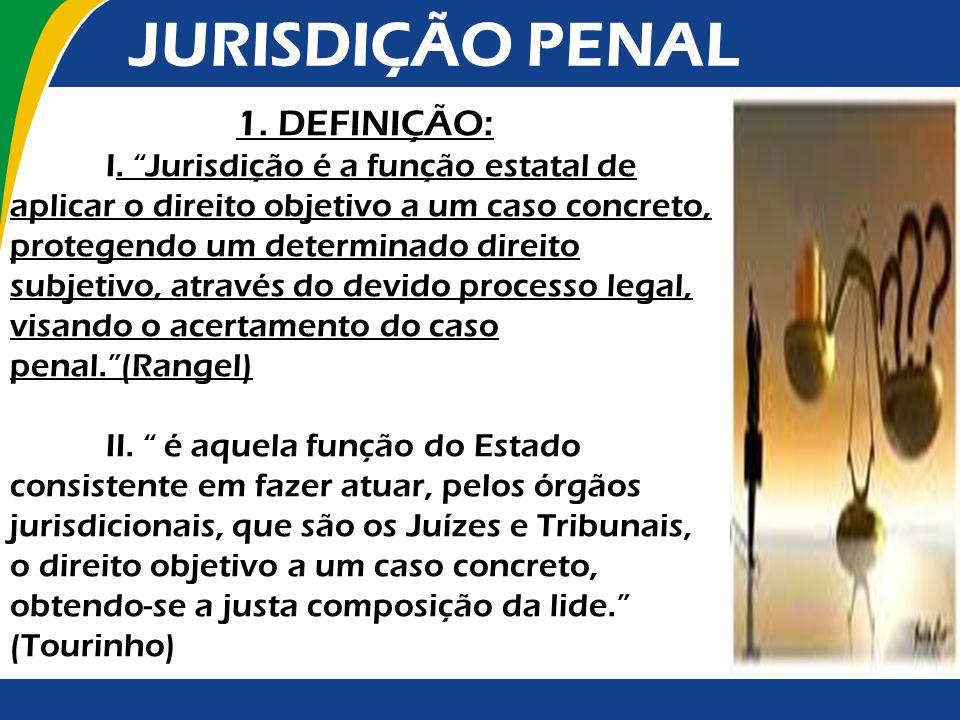 JURISDIÇÃO PENAL 1. DEFINIÇÃO: I. Jurisdição é a função estatal de aplicar o direito objetivo a um caso concreto, protegendo um determinado direito su