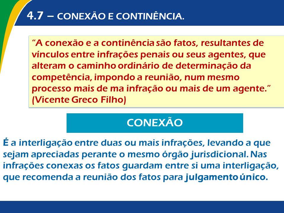 4.7 – CONEXÃO E CONTINÊNCIA. A conexão e a continência são fatos, resultantes de vínculos entre infrações penais ou seus agentes, que alteram o caminh