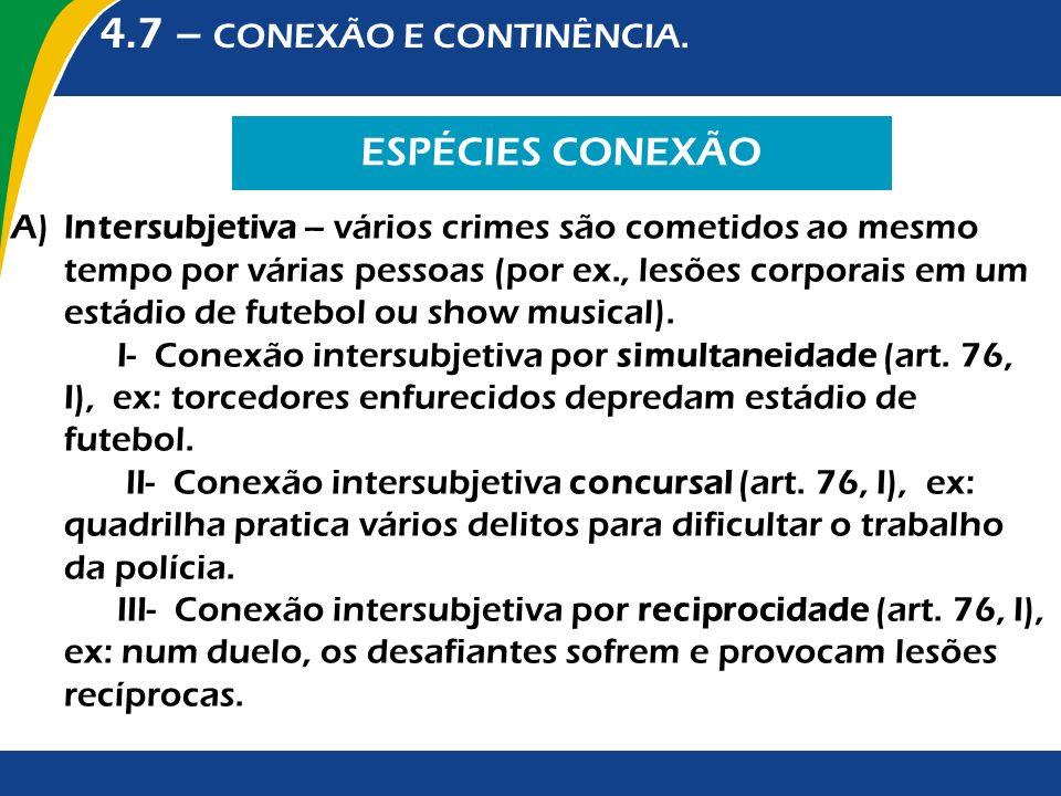 4.7 – CONEXÃO E CONTINÊNCIA. ESPÉCIES CONEXÃO A)Intersubjetiva – vários crimes são cometidos ao mesmo tempo por várias pessoas (por ex., lesões corpor