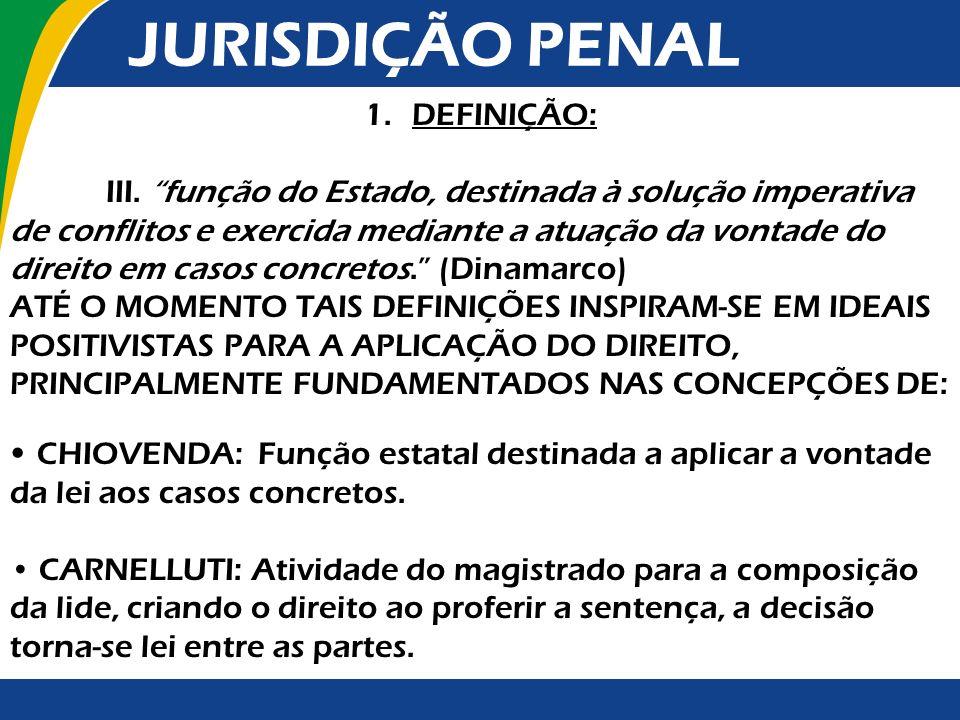 JURISDIÇÃO PENAL 1.DEFINIÇÃO: A Jurisdição consiste na função soberana desempenhada pelo Judiciário: 1) com o objetivo de reprimir e prevenir ofensas aos direitos fundamentais; 2) baseada nas necessidades sociais de convivência, cuja expressão ocorre por meio dos princípios constitucionais de justiça; 3) pela participação dos jurisdicionados nos procedimentos públicos das decisões soberanas e das técnicas de controle de constitucionalidade difuso e,conforme o sistema, concentrado.