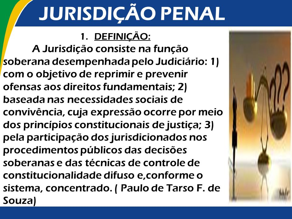 JURISDIÇÃO PENAL 1.DEFINIÇÃO: A Jurisdição consiste na função soberana desempenhada pelo Judiciário: 1) com o objetivo de reprimir e prevenir ofensas
