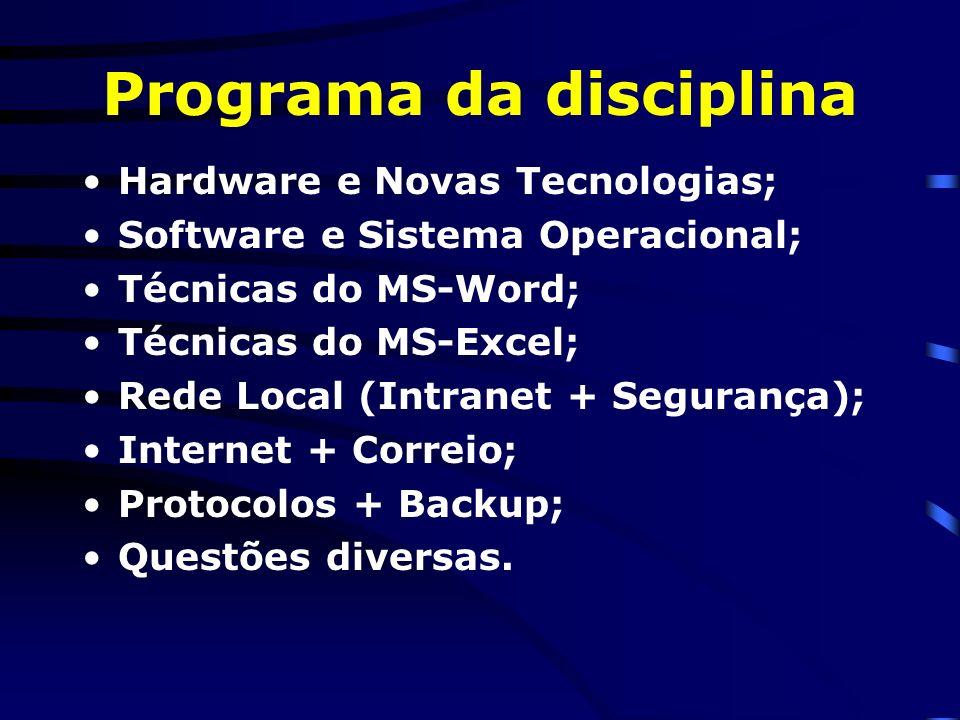 Programa da disciplina Hardware e Novas Tecnologias; Software e Sistema Operacional; Técnicas do MS-Word; Técnicas do MS-Excel; Rede Local (Intranet + Segurança); Internet + Correio; Protocolos + Backup; Questões diversas.