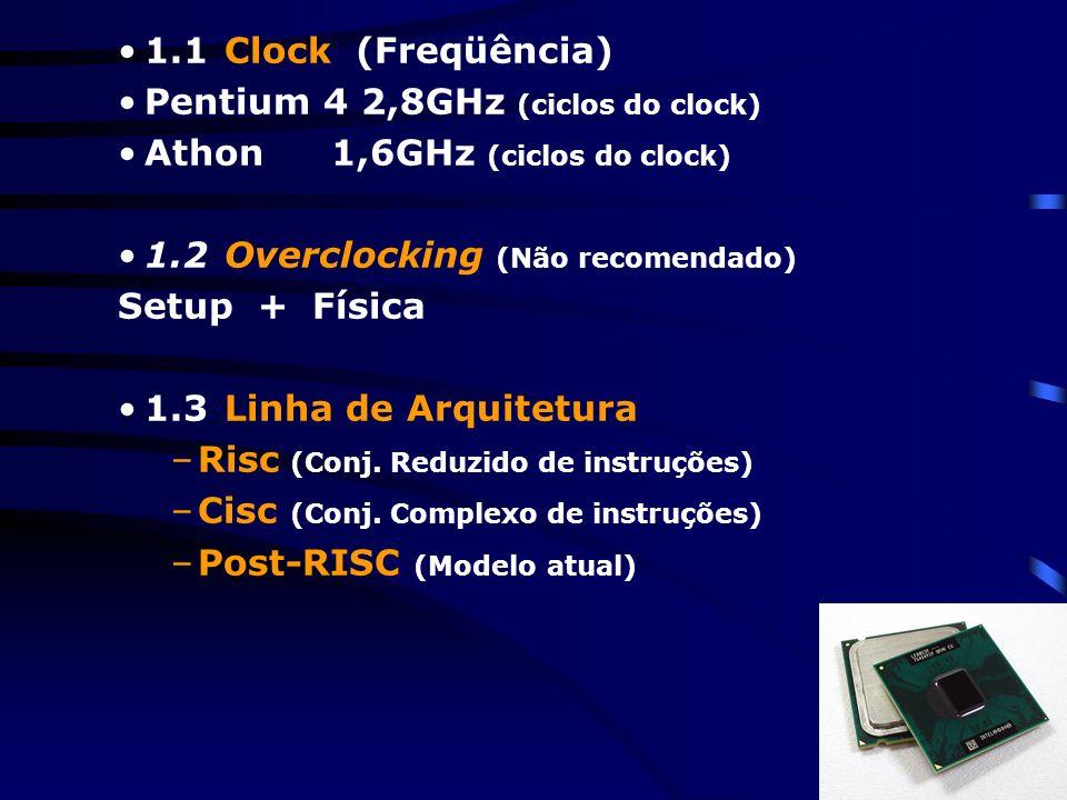 1.1Clock (Freqüência) Pentium 4 2,8GHz (ciclos do clock) Athon 1,6GHz (ciclos do clock) 1.2Overclocking (Não recomendado) Setup + Física 1.3Linha de Arquitetura –Risc (Conj.