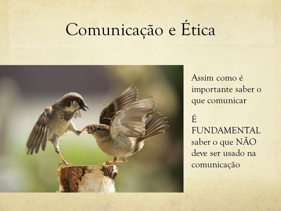 Comunicação e Ética Assim como é importante saber o que comunicar É FUNDAMENTAL saber o que NÃO deve ser usado na comunicação