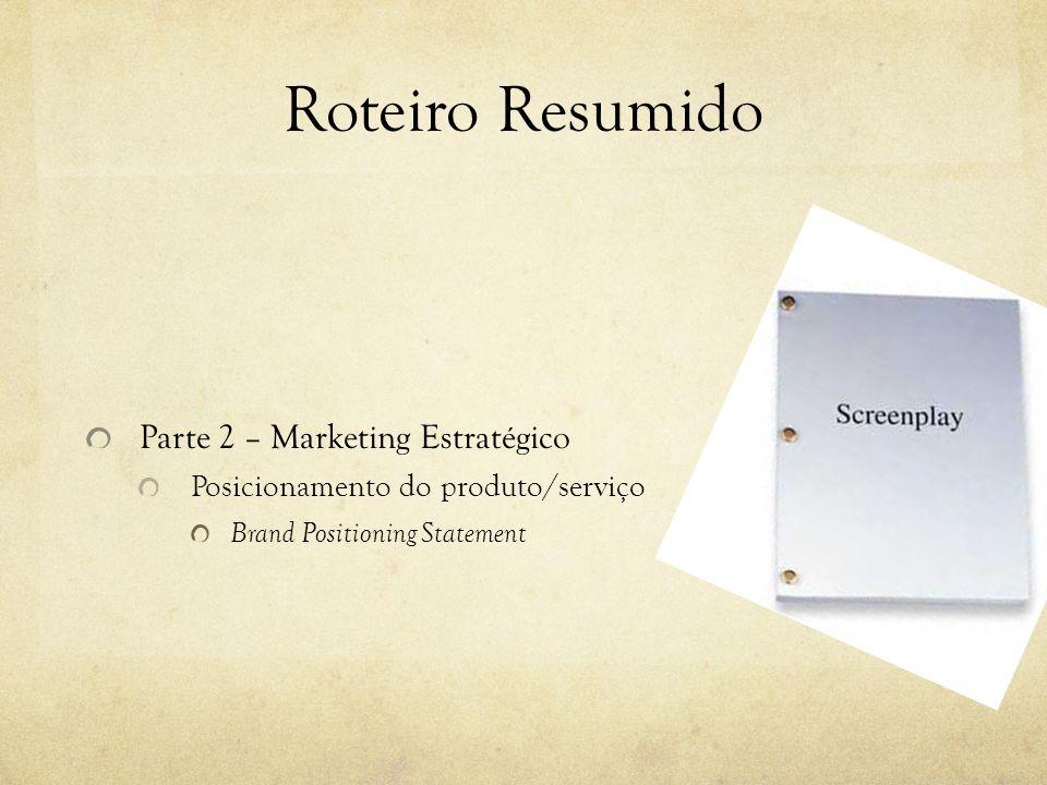 Roteiro Resumido Parte 2 – Marketing Estratégico Posicionamento do produto/serviço Brand Positioning Statement