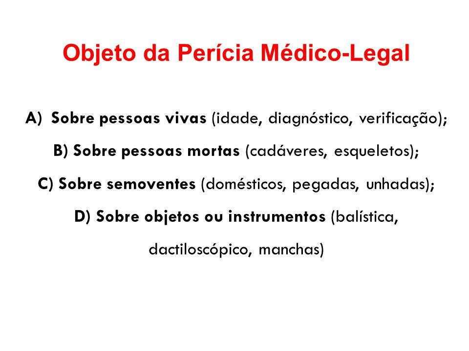 Objeto da Perícia Médico-Legal A)Sobre pessoas vivas (idade, diagnóstico, verificação); B) Sobre pessoas mortas (cadáveres, esqueletos); C) Sobre semo
