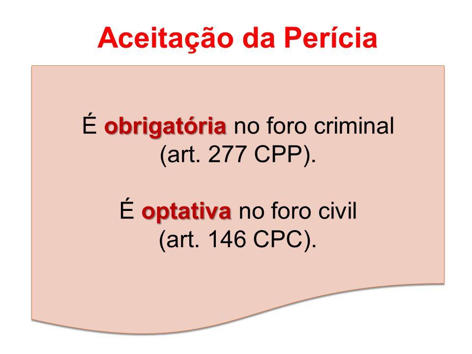 Aceitação da Perícia obrigatória É obrigatória no foro criminal (art. 277 CPP). optativa É optativa no foro civil (art. 146 CPC).