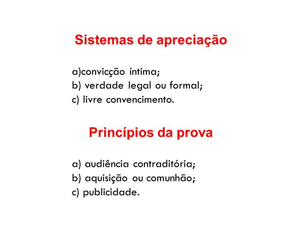 Sistemas de apreciação a)convicção íntima; b) verdade legal ou formal; c) livre convencimento. Princípios da prova a) audiência contraditória; b) aqui