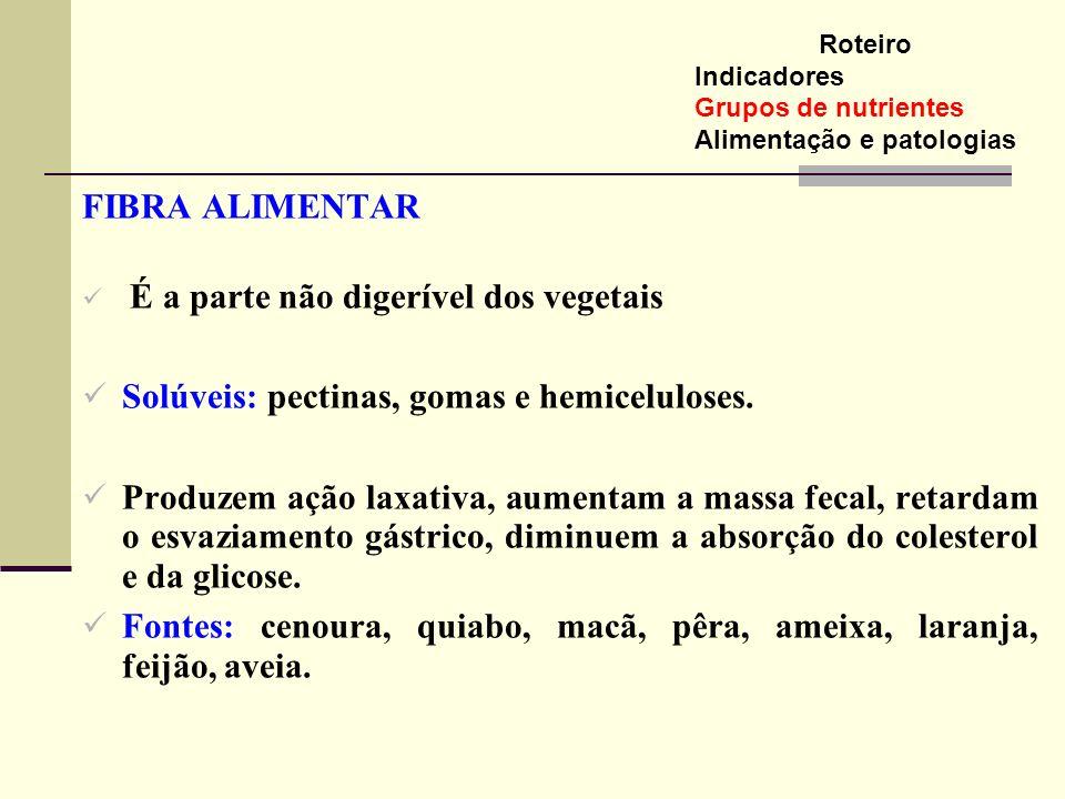 FIBRA ALIMENTAR É a parte não digerível dos vegetais Solúveis: pectinas, gomas e hemiceluloses. Produzem ação laxativa, aumentam a massa fecal, retard