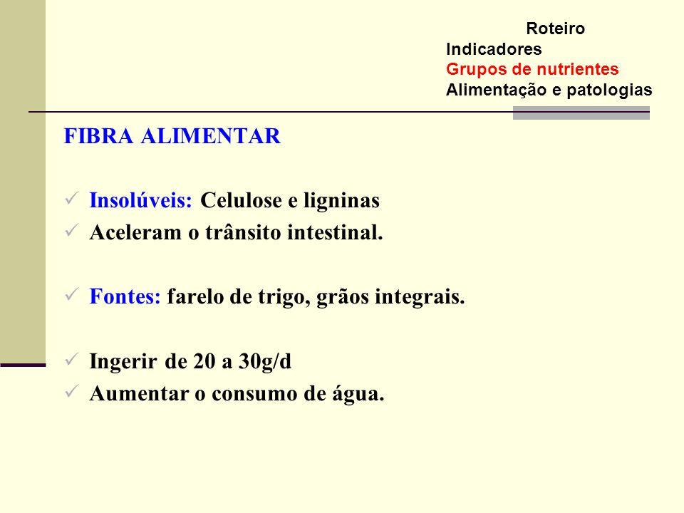 FIBRA ALIMENTAR Insolúveis: Celulose e ligninas Aceleram o trânsito intestinal. Fontes: farelo de trigo, grãos integrais. Ingerir de 20 a 30g/d Aument