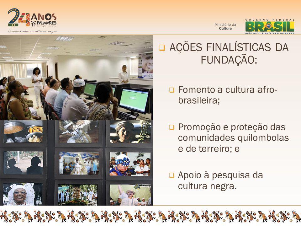 AÇÕES FINALÍSTICAS DA FUNDAÇÃO: Fomento a cultura afro- brasileira; Promoção e proteção das comunidades quilombolas e de terreiro; e Apoio à pesquisa da cultura negra.