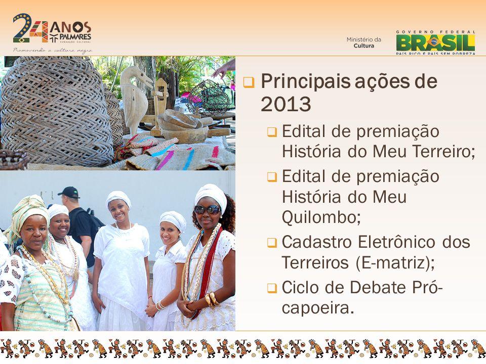 Principais ações de 2013 Edital de premiação História do Meu Terreiro; Edital de premiação História do Meu Quilombo; Cadastro Eletrônico dos Terreiros (E-matriz); Ciclo de Debate Pró- capoeira.