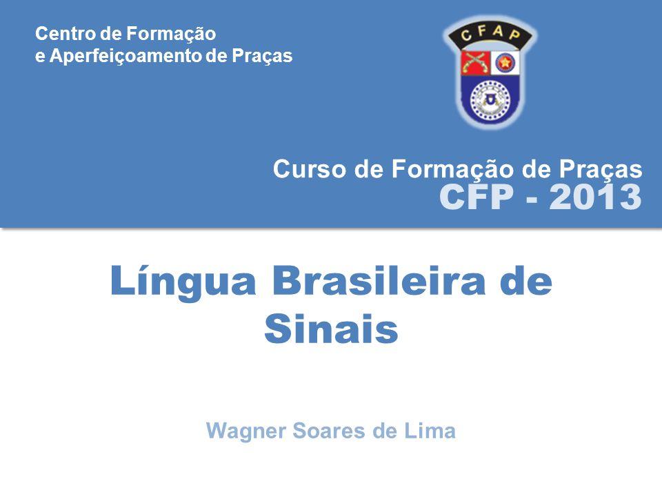Língua Brasileira de Sinais Curso de Formação de Praças CFP - 2013 Wagner Soares de Lima Centro de Formação e Aperfeiçoamento de Praças