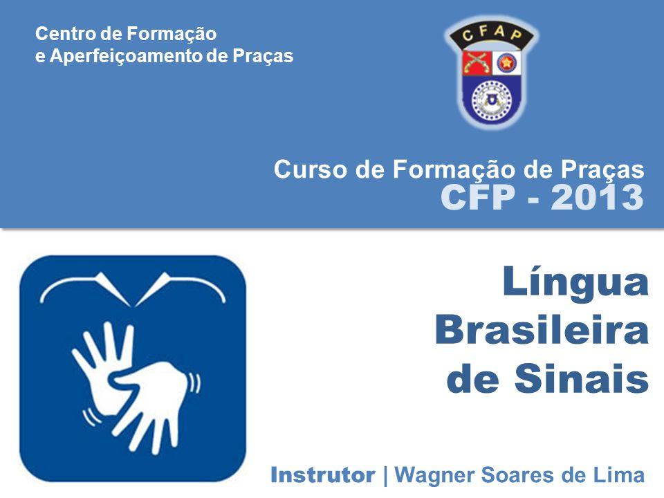 Língua Brasileira de Sinais Curso de Formação de Praças CFP - 2013 Instrutor | Wagner Soares de Lima Centro de Formação e Aperfeiçoamento de Praças