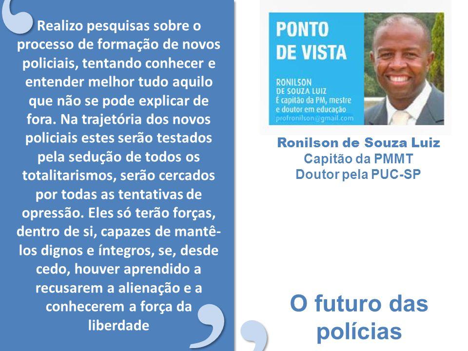 O futuro das polícias Ronilson de Souza Luiz Capitão da PMMT Doutor pela PUC-SP Realizo pesquisas sobre o processo de formação de novos policiais, tentando conhecer e entender melhor tudo aquilo que não se pode explicar de fora.