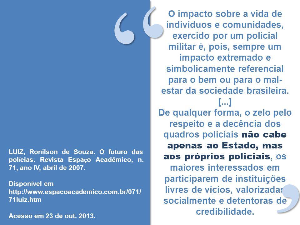 O impacto sobre a vida de indivíduos e comunidades, exercido por um policial militar é, pois, sempre um impacto extremado e simbolicamente referencial para o bem ou para o mal- estar da sociedade brasileira.