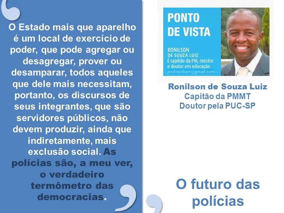 O futuro das polícias Ronilson de Souza Luiz Capitão da PMMT Doutor pela PUC-SP O Estado mais que aparelho é um local de exercício de poder, que pode agregar ou desagregar, prover ou desamparar, todos aqueles que dele mais necessitam, portanto, os discursos de seus integrantes, que são servidores públicos, não devem produzir, ainda que indiretamente, mais exclusão social.