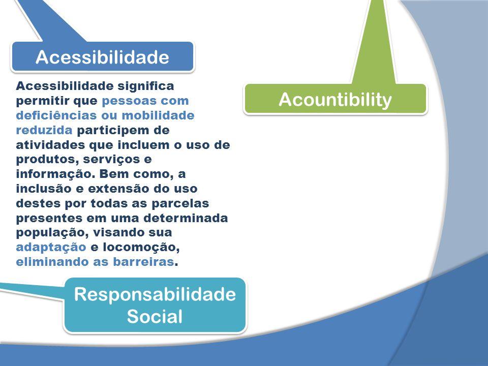 Acessibilidade Acountibility Responsabilidade Social Acessibilidade significa permitir que pessoas com deficiências ou mobilidade reduzida participem de atividades que incluem o uso de produtos, serviços e informação.
